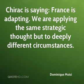 Dominique Moisi - Chirac is saying: France is adapting. We are applying the same strategic thought but to deeply different circumstances.