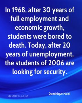 Dominique Moisi - In 1968, after 30 years of full employment and economic growth, students were bored to death. Today, after 20 years of unemployment, the students of 2006 are looking for security.