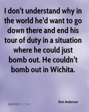 Don Anderson - I don't understand why in the world he'd want to go down there and end his tour of duty in a situation where he could just bomb out. He couldn't bomb out in Wichita.