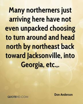 Don Anderson - Many northerners just arriving here have not even unpacked choosing to turn around and head north by northeast back toward Jacksonville, into Georgia, etc..