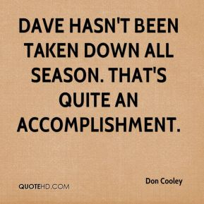 Don Cooley - Dave hasn't been taken down all season. That's quite an accomplishment.
