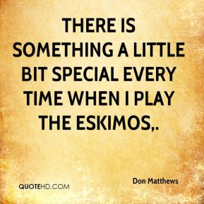 There is something a little bit special every time when I play the Eskimos.