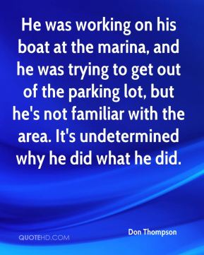 He was working on his boat at the marina, and he was trying to get out of the parking lot, but he's not familiar with the area. It's undetermined why he did what he did.