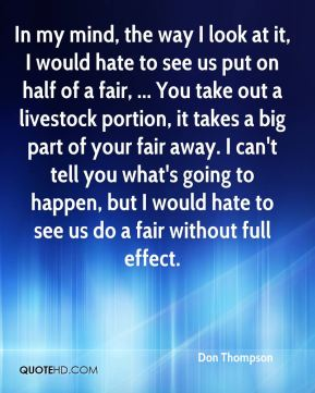 In my mind, the way I look at it, I would hate to see us put on half of a fair, ... You take out a livestock portion, it takes a big part of your fair away. I can't tell you what's going to happen, but I would hate to see us do a fair without full effect.