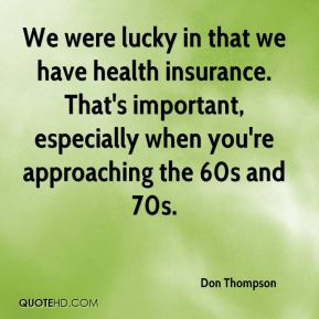 Don Thompson - We were lucky in that we have health insurance. That's important, especially when you're approaching the 60s and 70s.