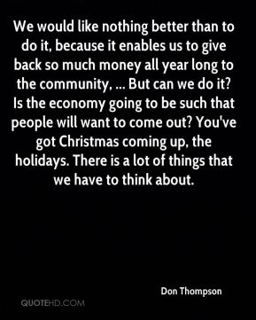 We would like nothing better than to do it, because it enables us to give back so much money all year long to the community, ... But can we do it? Is the economy going to be such that people will want to come out? You've got Christmas coming up, the holidays. There is a lot of things that we have to think about.