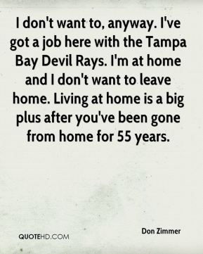 Don Zimmer - I don't want to, anyway. I've got a job here with the Tampa Bay Devil Rays. I'm at home and I don't want to leave home. Living at home is a big plus after you've been gone from home for 55 years.
