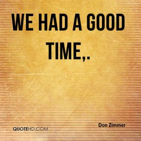 Don Zimmer - We had a good time.