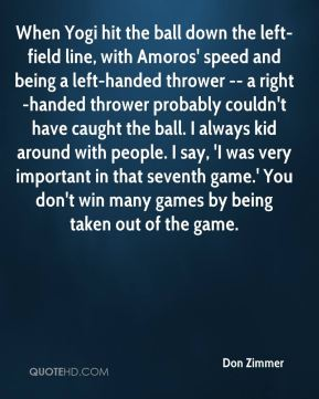 Don Zimmer - When Yogi hit the ball down the left-field line, with Amoros' speed and being a left-handed thrower -- a right-handed thrower probably couldn't have caught the ball. I always kid around with people. I say, 'I was very important in that seventh game.' You don't win many games by being taken out of the game.