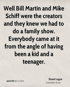 Donal Logue - Well Bill Martin and Mike Schiff were the creators and they knew we had to do a family show. Everybody came at it from the angle of having been a kid and a teenager.