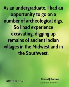 Donald Johanson - As an undergraduate, I had an opportunity to go on a number of archeological digs. So I had experience excavating, digging up remains of ancient Indian villages in the Midwest and in the Southwest.