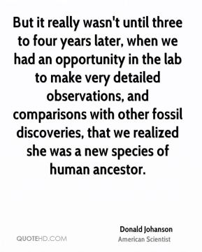 But it really wasn't until three to four years later, when we had an opportunity in the lab to make very detailed observations, and comparisons with other fossil discoveries, that we realized she was a new species of human ancestor.