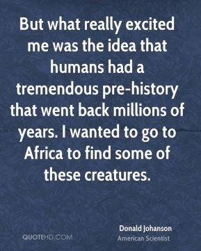 Donald Johanson - But what really excited me was the idea that humans had a tremendous pre-history that went back millions of years. I wanted to go to Africa to find some of these creatures.