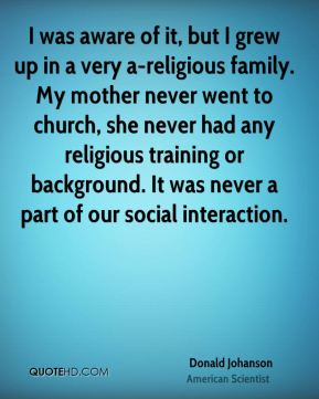 Donald Johanson - I was aware of it, but I grew up in a very a-religious family. My mother never went to church, she never had any religious training or background. It was never a part of our social interaction.