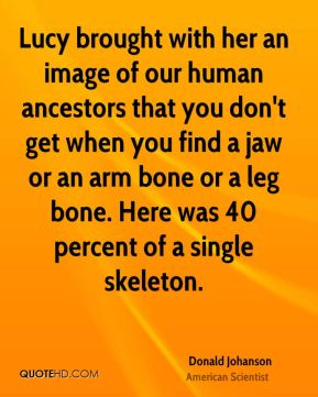 Donald Johanson - Lucy brought with her an image of our human ancestors that you don't get when you find a jaw or an arm bone or a leg bone. Here was 40 percent of a single skeleton.