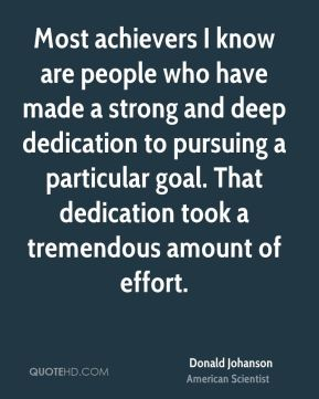 Most achievers I know are people who have made a strong and deep dedication to pursuing a particular goal. That dedication took a tremendous amount of effort.