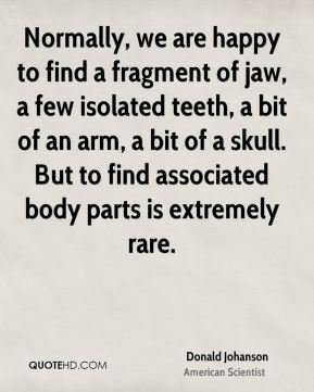 Donald Johanson - Normally, we are happy to find a fragment of jaw, a few isolated teeth, a bit of an arm, a bit of a skull. But to find associated body parts is extremely rare.