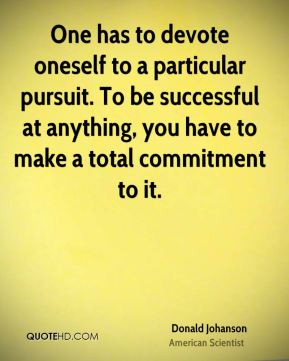 Donald Johanson - One has to devote oneself to a particular pursuit. To be successful at anything, you have to make a total commitment to it.
