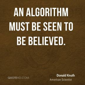 Donald Knuth - An algorithm must be seen to be believed.
