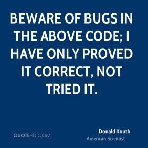 Donald Knuth - Beware of bugs in the above code; I have only proved it correct, not tried it.