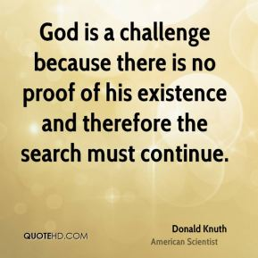 Donald Knuth - God is a challenge because there is no proof of his existence and therefore the search must continue.