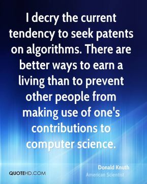 Donald Knuth - I decry the current tendency to seek patents on algorithms. There are better ways to earn a living than to prevent other people from making use of one's contributions to computer science.