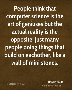Donald Knuth - People think that computer science is the art of geniuses but the actual reality is the opposite, just many people doing things that build on eachother, like a wall of mini stones.