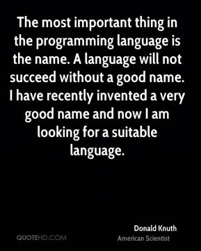 The most important thing in the programming language is the name. A language will not succeed without a good name. I have recently invented a very good name and now I am looking for a suitable language.