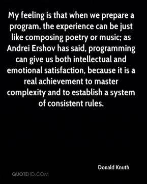 Donald Knuth - My feeling is that when we prepare a program, the experience can be just like composing poetry or music; as Andrei Ershov has said, programming can give us both intellectual and emotional satisfaction, because it is a real achievement to master complexity and to establish a system of consistent rules.