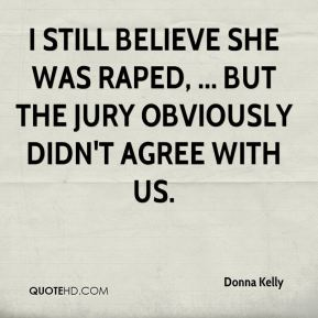 Donna Kelly - I still believe she was raped, ... But the jury obviously didn't agree with us.