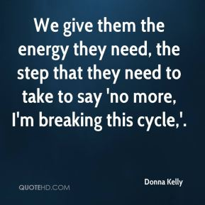 Donna Kelly - We give them the energy they need, the step that they need to take to say 'no more, I'm breaking this cycle,'.