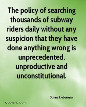 The policy of searching thousands of subway riders daily without any suspicion that they have done anything wrong is unprecedented, unproductive and unconstitutional.