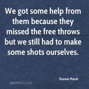 Donnie Marsh - We got some help from them because they missed the free throws but we still had to make some shots ourselves.
