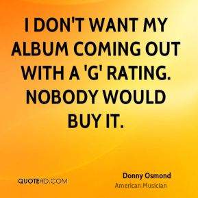 Donny Osmond - I don't want my album coming out with a 'G' rating. Nobody would buy it.