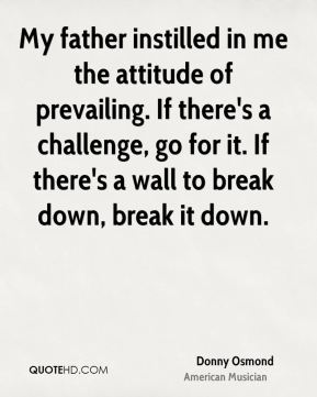 Donny Osmond - My father instilled in me the attitude of prevailing. If there's a challenge, go for it. If there's a wall to break down, break it down.