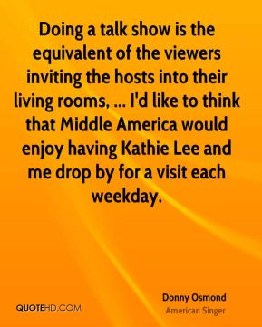 Donny Osmond - Doing a talk show is the equivalent of the viewers inviting the hosts into their living rooms, ... I'd like to think that Middle America would enjoy having Kathie Lee and me drop by for a visit each weekday.