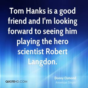 Donny Osmond - Tom Hanks is a good friend and I'm looking forward to seeing him playing the hero scientist Robert Langdon.