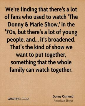 Donny Osmond - We're finding that there's a lot of fans who used to watch 'The Donny & Marie Show,' in the '70s, but there's a lot of young people, and... it's broadened. That's the kind of show we want to put together, something that the whole family can watch together.