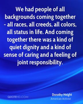 We had people of all backgrounds coming together - all races, all creeds, all colors, all status in life. And coming together there was a kind of quiet dignity and a kind of sense of caring and a feeling of joint responsibility.