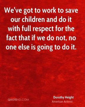 Dorothy Height - We've got to work to save our children and do it with full respect for the fact that if we do not, no one else is going to do it.