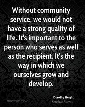 Without community service, we would not have a strong quality of life. It's important to the person who serves as well as the recipient. It's the way in which we ourselves grow and develop.
