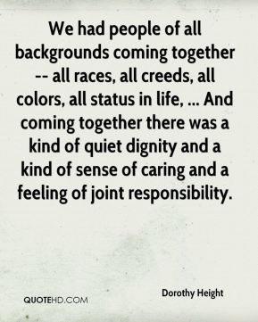 Dorothy Height - We had people of all backgrounds coming together -- all races, all creeds, all colors, all status in life, ... And coming together there was a kind of quiet dignity and a kind of sense of caring and a feeling of joint responsibility.