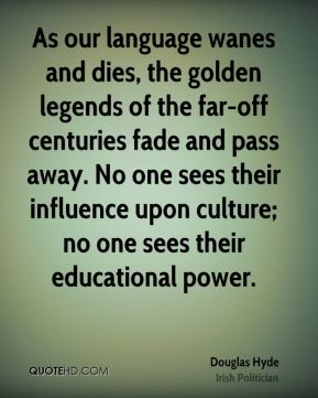 Douglas Hyde - As our language wanes and dies, the golden legends of the far-off centuries fade and pass away. No one sees their influence upon culture; no one sees their educational power.