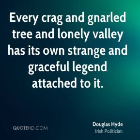 Douglas Hyde - Every crag and gnarled tree and lonely valley has its own strange and graceful legend attached to it.