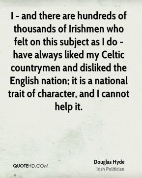 Douglas Hyde - I - and there are hundreds of thousands of Irishmen who felt on this subject as I do - have always liked my Celtic countrymen and disliked the English nation; it is a national trait of character, and I cannot help it.