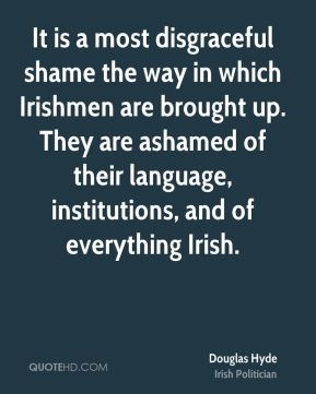 Douglas Hyde - It is a most disgraceful shame the way in which Irishmen are brought up. They are ashamed of their language, institutions, and of everything Irish.