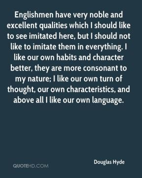 Douglas Hyde - Englishmen have very noble and excellent qualities which I should like to see imitated here, but I should not like to imitate them in everything. I like our own habits and character better, they are more consonant to my nature; I like our own turn of thought, our own characteristics, and above all I like our own language.
