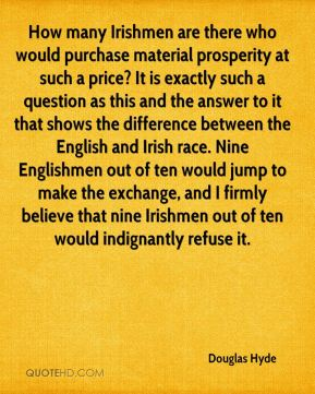 Douglas Hyde - How many Irishmen are there who would purchase material prosperity at such a price? It is exactly such a question as this and the answer to it that shows the difference between the English and Irish race. Nine Englishmen out of ten would jump to make the exchange, and I firmly believe that nine Irishmen out of ten would indignantly refuse it.