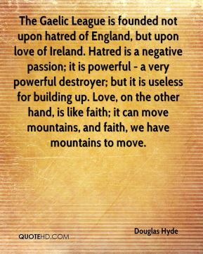 Douglas Hyde - The Gaelic League is founded not upon hatred of England, but upon love of Ireland. Hatred is a negative passion; it is powerful - a very powerful destroyer; but it is useless for building up. Love, on the other hand, is like faith; it can move mountains, and faith, we have mountains to move.