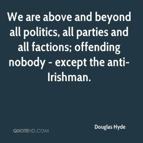 Douglas Hyde - We are above and beyond all politics, all parties and all factions; offending nobody - except the anti-Irishman.